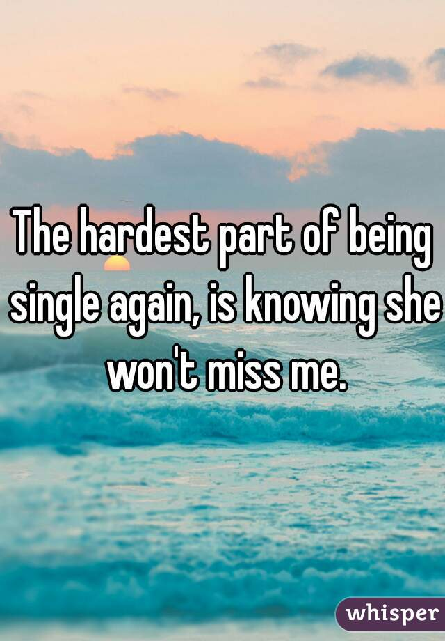 The hardest part of being single again, is knowing she won't miss me.