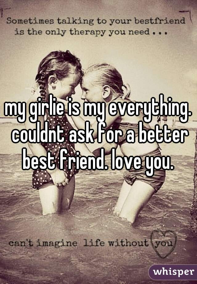 my girlie is my everything. couldnt ask for a better best friend. love you.