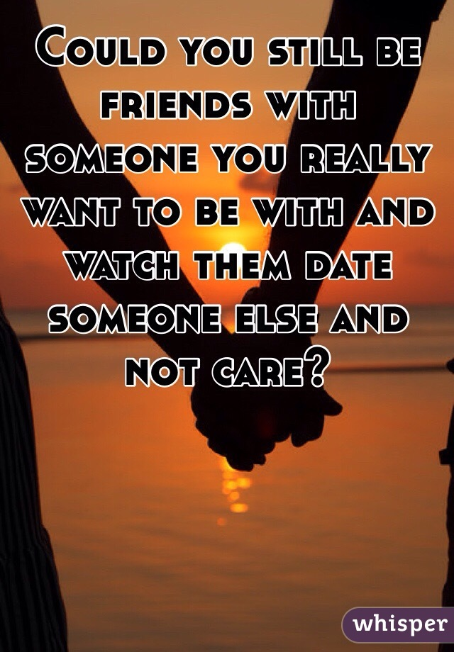 Could you still be friends with someone you really want to be with and watch them date someone else and not care?
