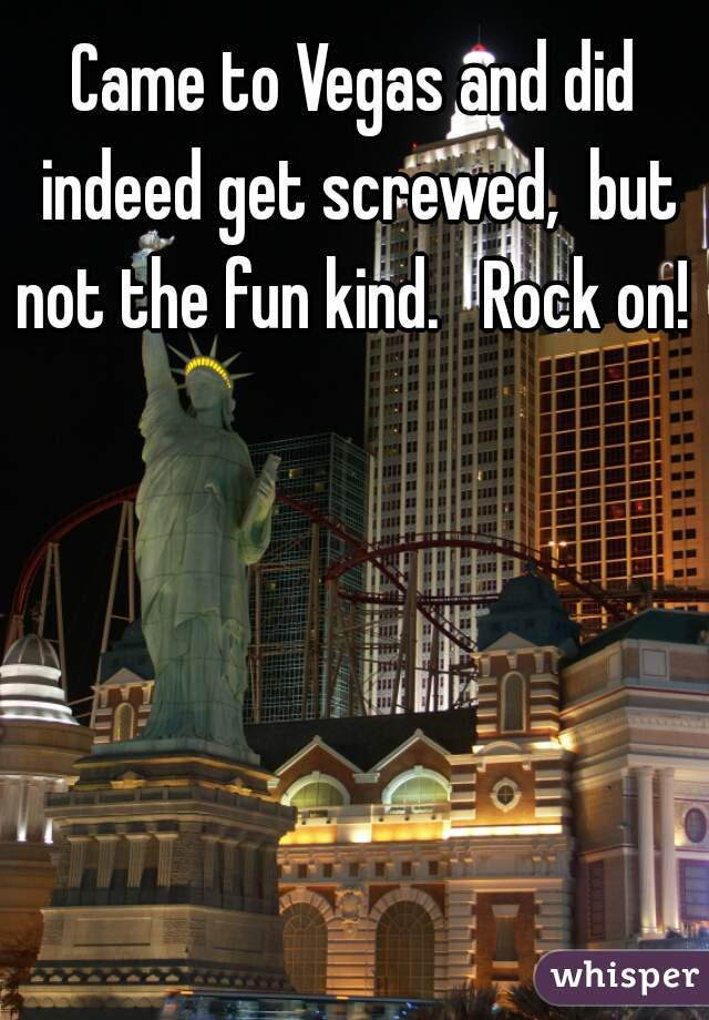 Came to Vegas and did indeed get screwed,  but not the fun kind.   Rock on!