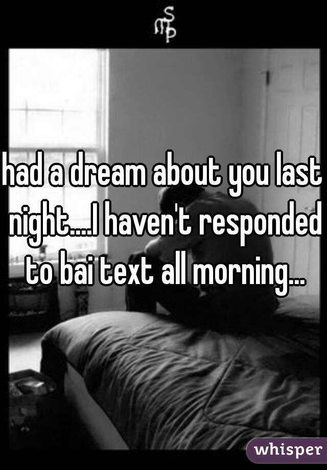 had a dream about you last night....I haven't responded to bai text all morning...