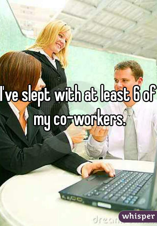 I've slept with at least 6 of my co-workers.
