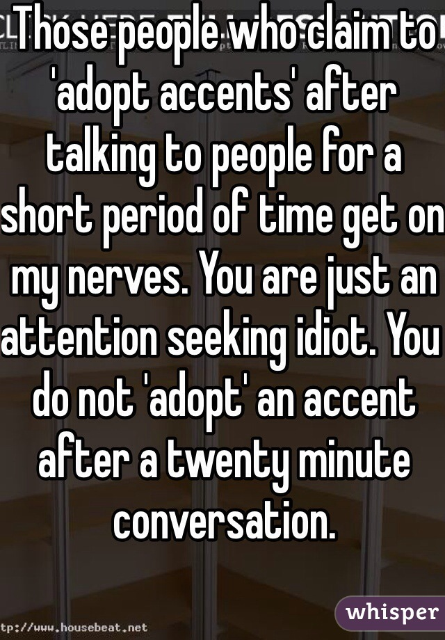 Those people who claim to 'adopt accents' after talking to people for a short period of time get on my nerves. You are just an attention seeking idiot. You do not 'adopt' an accent after a twenty minute conversation.