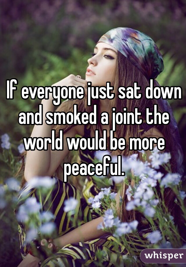 If everyone just sat down and smoked a joint the world would be more peaceful.