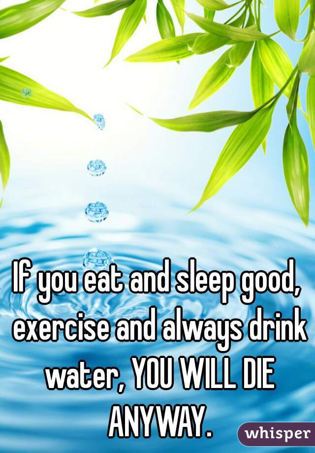 If you eat and sleep good, exercise and always drink water, YOU WILL DIE ANYWAY.