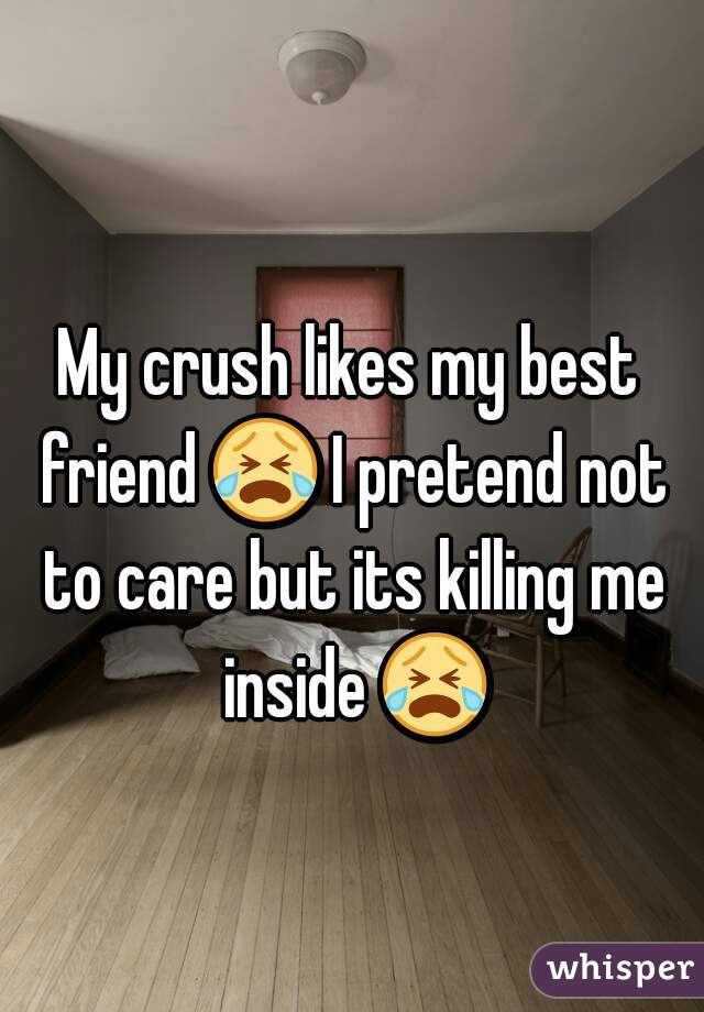 My crush likes my best friend 😭 I pretend not to care but its killing me inside 😭