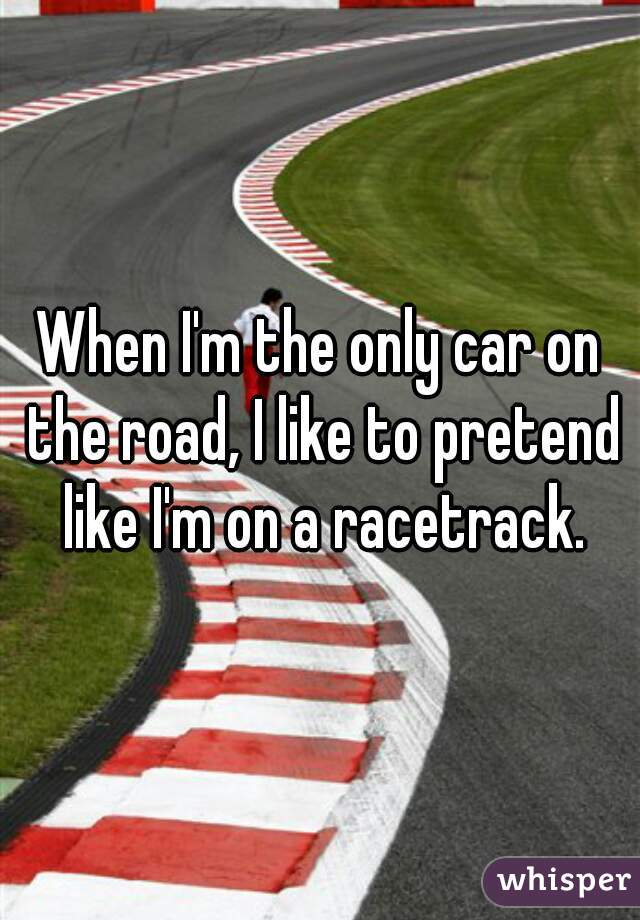 When I'm the only car on the road, I like to pretend like I'm on a racetrack.