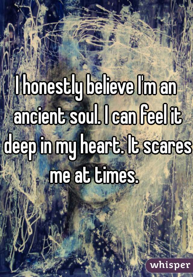 I honestly believe I'm an ancient soul. I can feel it deep in my heart. It scares me at times.