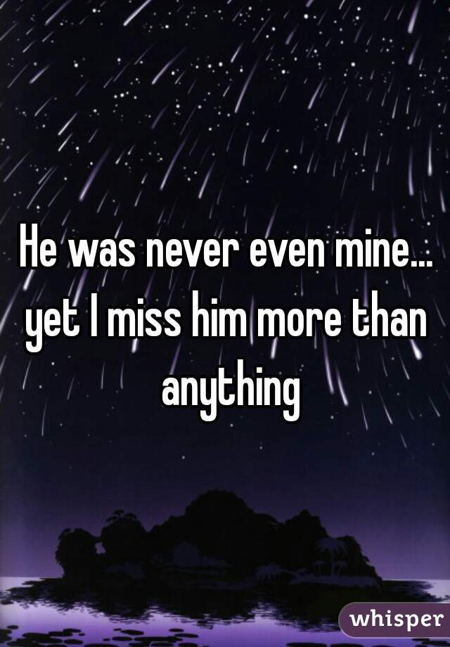 He was never even mine...  yet I miss him more than anything