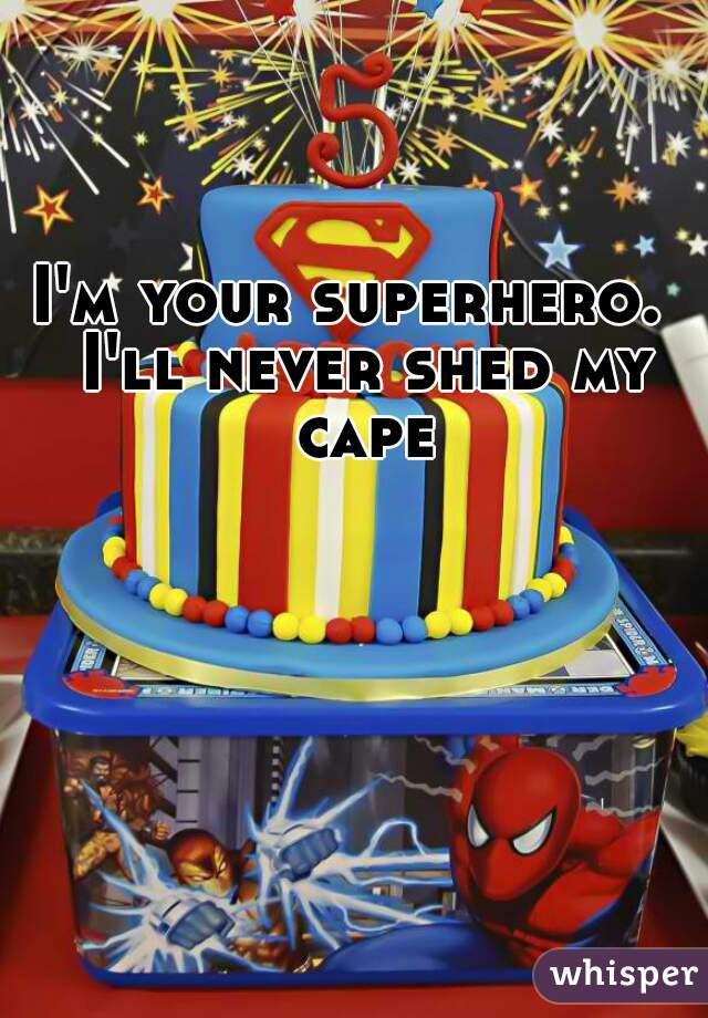 I'm your superhero.  I'll never shed my cape