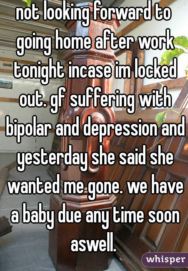 not looking forward to going home after work tonight incase im locked out. gf suffering with bipolar and depression and yesterday she said she wanted me gone. we have a baby due any time soon aswell.