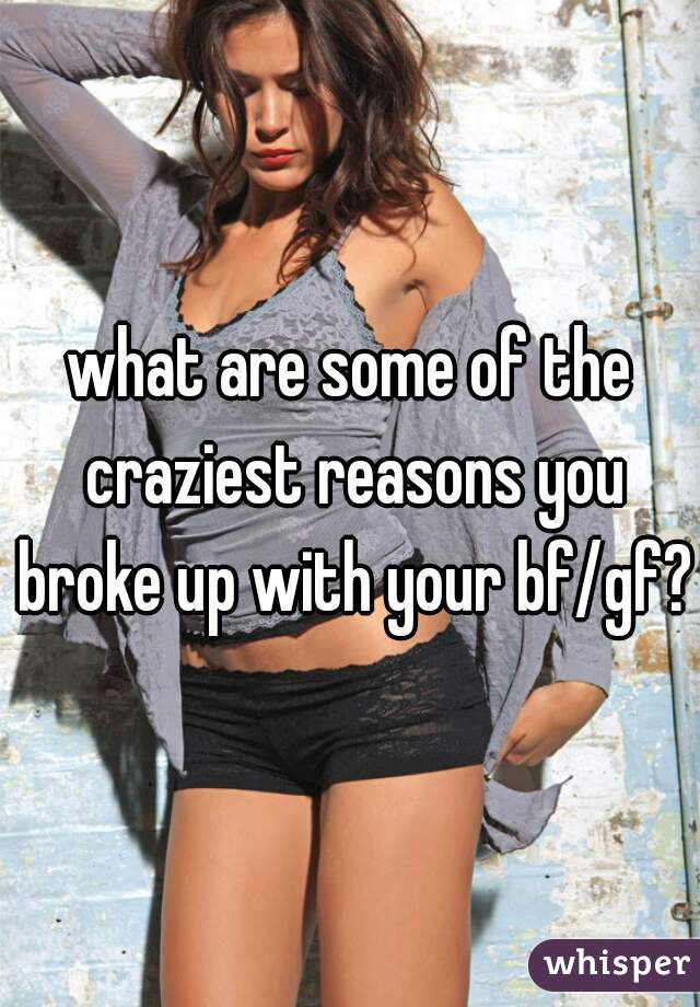 what are some of the craziest reasons you broke up with your bf/gf??