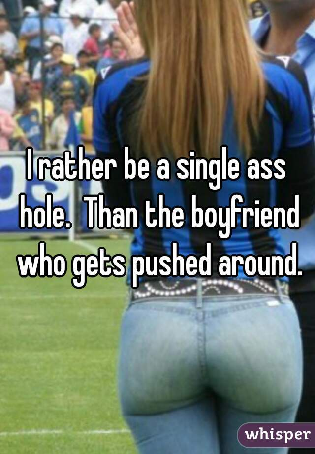 I rather be a single ass hole.  Than the boyfriend who gets pushed around.