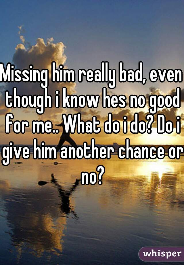 Missing him really bad, even though i know hes no good for me.. What do i do? Do i give him another chance or no?