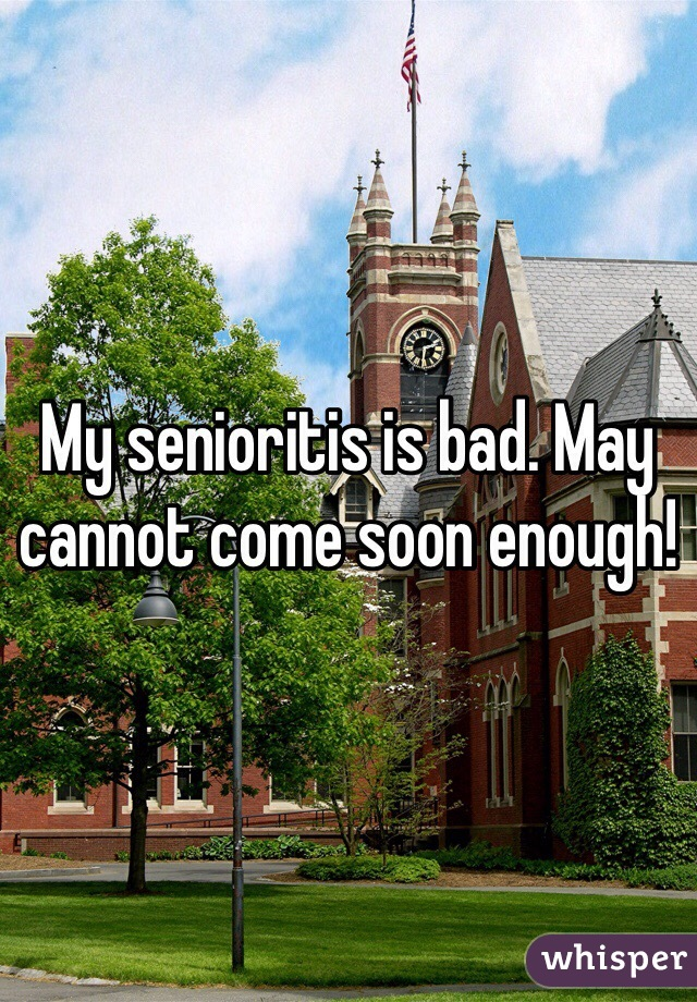 My senioritis is bad. May cannot come soon enough!