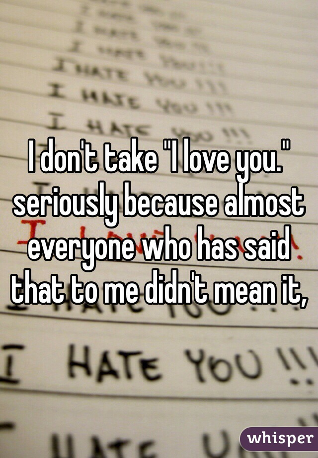 "I don't take ""I love you."" seriously because almost everyone who has said that to me didn't mean it,"
