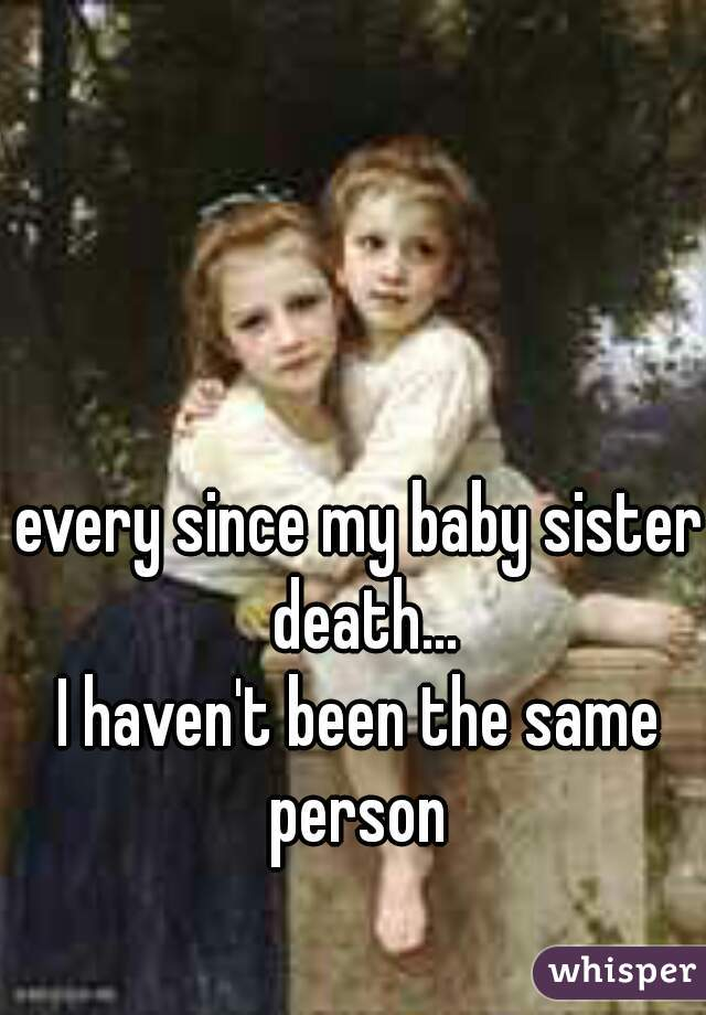 every since my baby sister death...  I haven't been the same person
