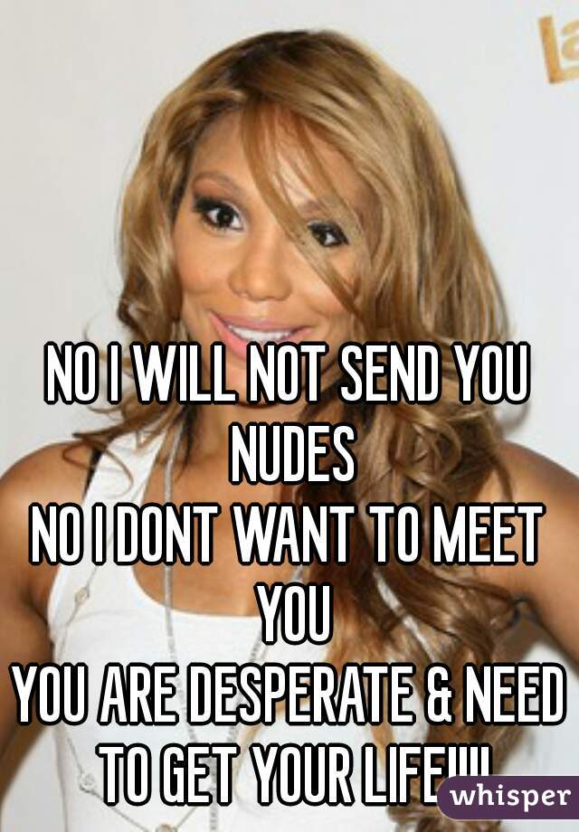 NO I WILL NOT SEND YOU NUDES NO I DONT WANT TO MEET YOU YOU ARE DESPERATE & NEED TO GET YOUR LIFE!!!!