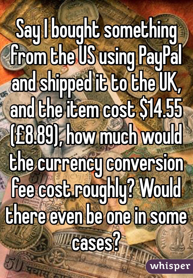Say I bought something from the US using PayPal and shipped it to the UK, and the item cost $14.55 (£8.89), how much would the currency conversion fee cost roughly? Would there even be one in some cases?