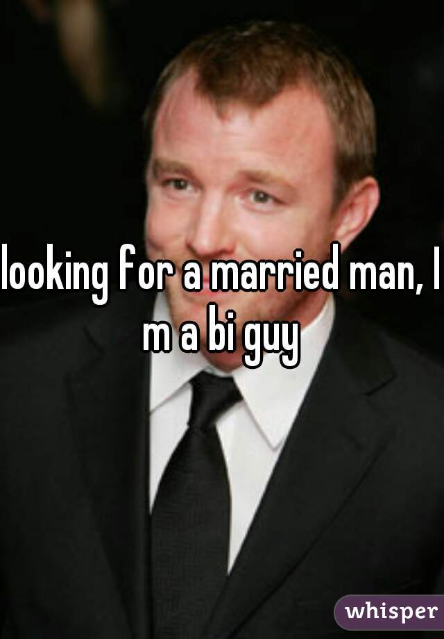 looking for a married man, I m a bi guy