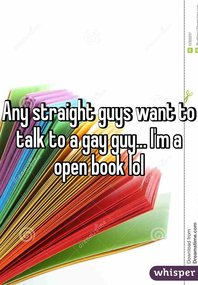 Any straight guys want to talk to a gay guy... I'm a open book lol