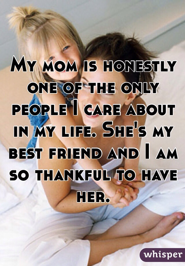My mom is honestly one of the only people I care about in my life. She's my best friend and I am so thankful to have her.