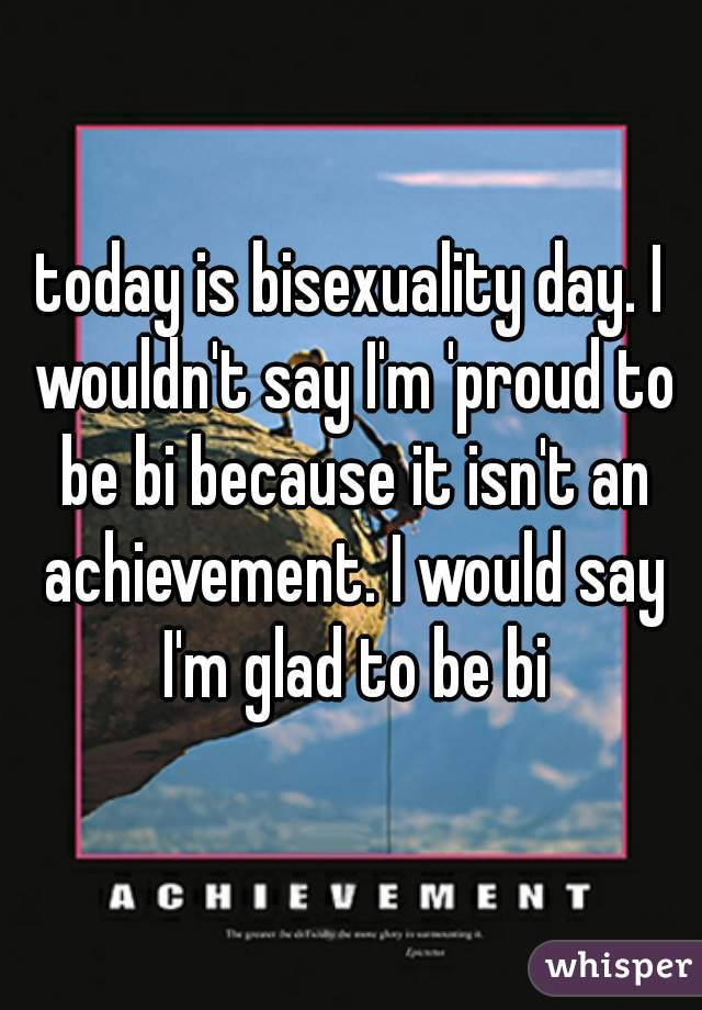 today is bisexuality day. I wouldn't say I'm 'proud to be bi because it isn't an achievement. I would say I'm glad to be bi