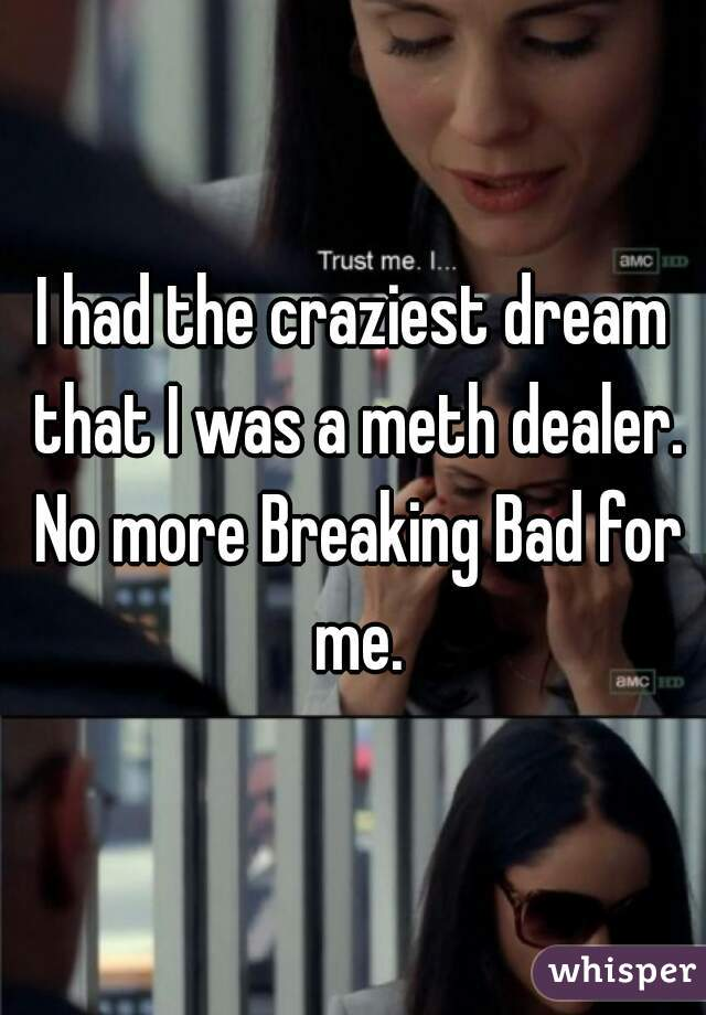 I had the craziest dream that I was a meth dealer. No more Breaking Bad for me.