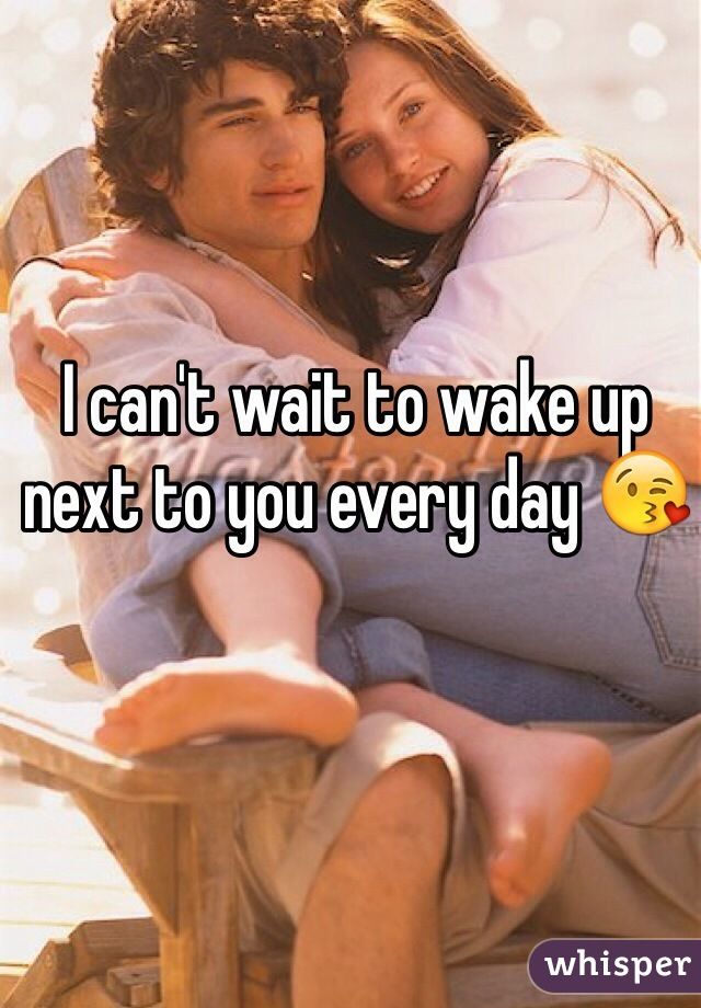 I can't wait to wake up next to you every day 😘