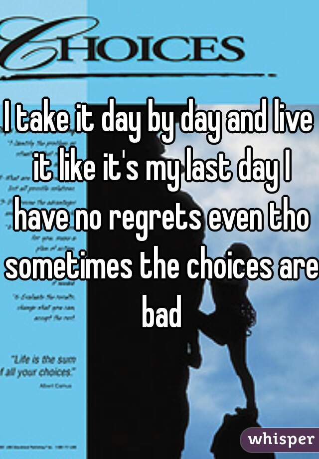I take it day by day and live it like it's my last day I have no regrets even tho sometimes the choices are bad