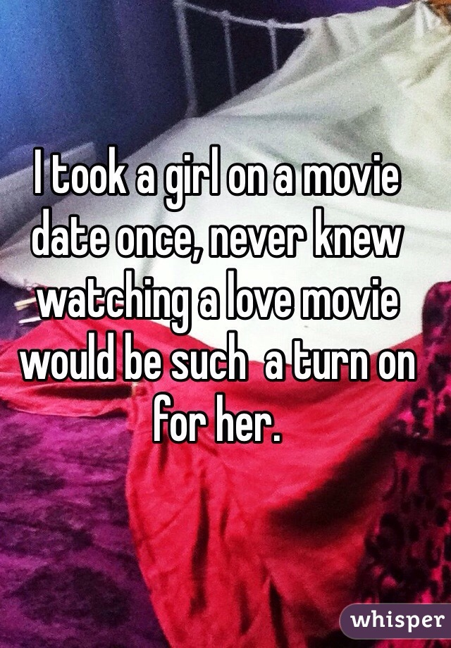 I took a girl on a movie date once, never knew watching a love movie would be such  a turn on for her.