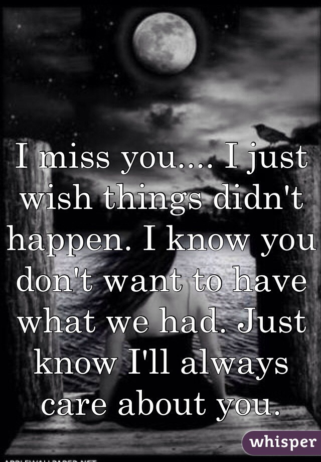 I miss you.... I just wish things didn't happen. I know you don't want to have what we had. Just know I'll always care about you.