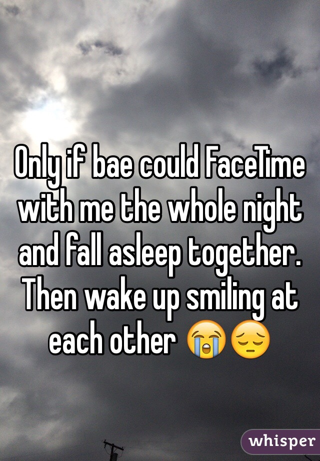 Only if bae could FaceTime with me the whole night and fall asleep together. Then wake up smiling at each other 😭😔