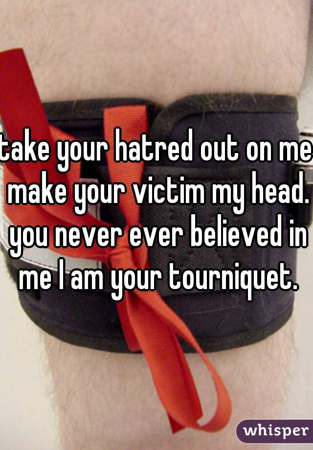 take your hatred out on me make your victim my head. you never ever believed in me I am your tourniquet.