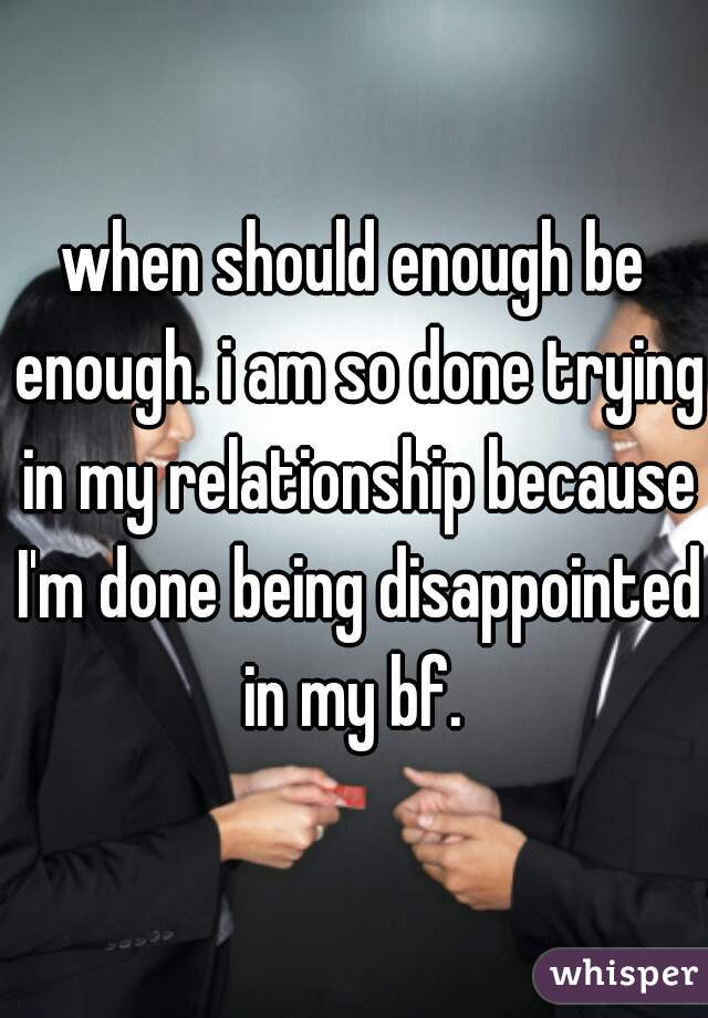 when should enough be enough. i am so done trying in my relationship because I'm done being disappointed in my bf.