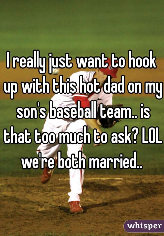 I really just want to hook up with this hot dad on my son's baseball team.. is that too much to ask? LOL we're both married..