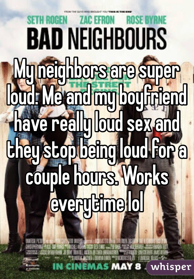 My neighbors are super loud. Me and my boyfriend have really loud sex and they stop being loud for a couple hours. Works everytime lol