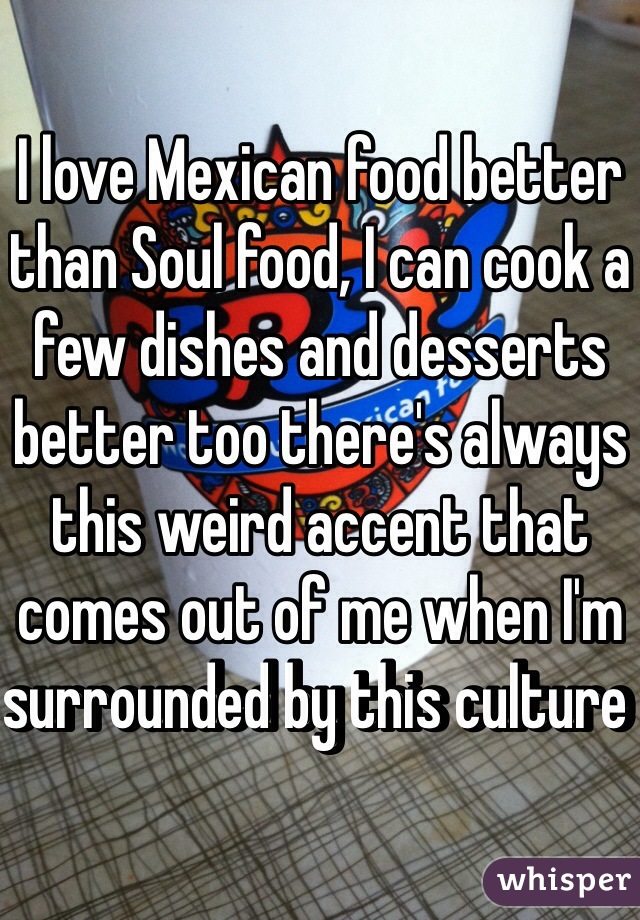 I love Mexican food better than Soul food, I can cook a few dishes and desserts better too there's always this weird accent that comes out of me when I'm surrounded by this culture