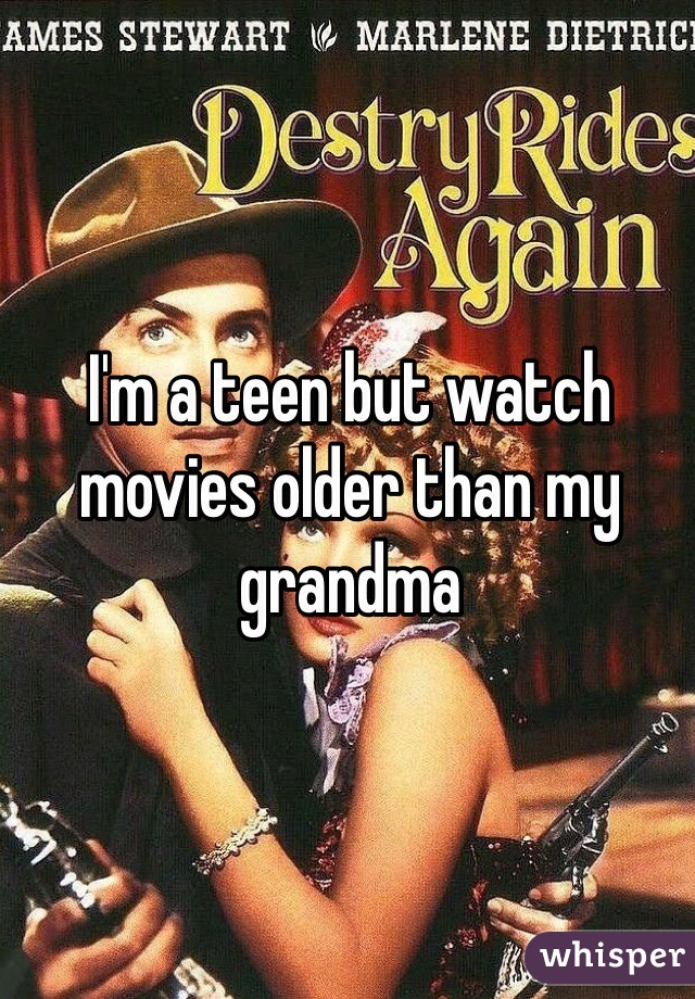 I'm a teen but watch movies older than my grandma