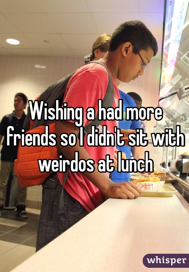 Wishing a had more friends so I didn't sit with weirdos at lunch