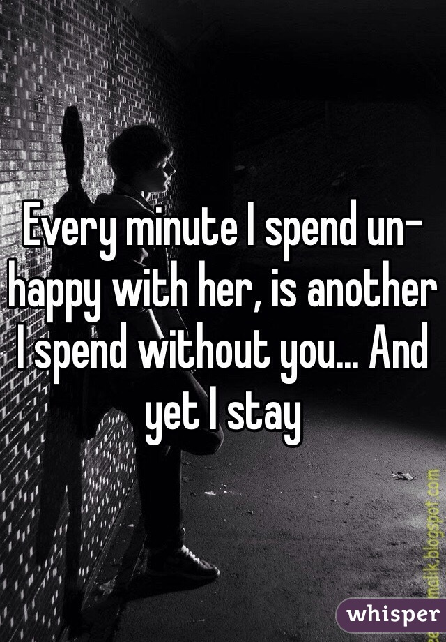 Every minute I spend un-happy with her, is another I spend without you... And yet I stay