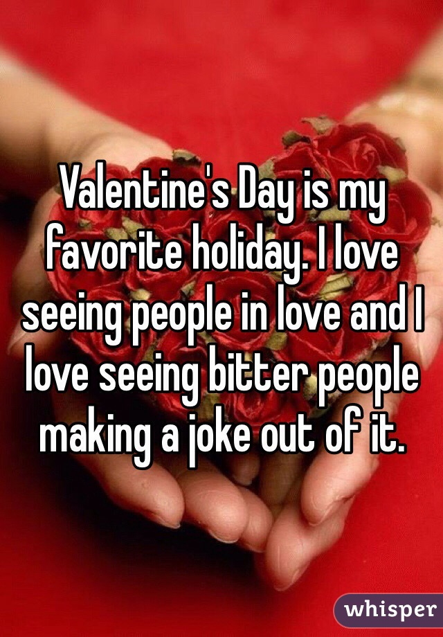 Valentine's Day is my favorite holiday. I love seeing people in love and I love seeing bitter people making a joke out of it.