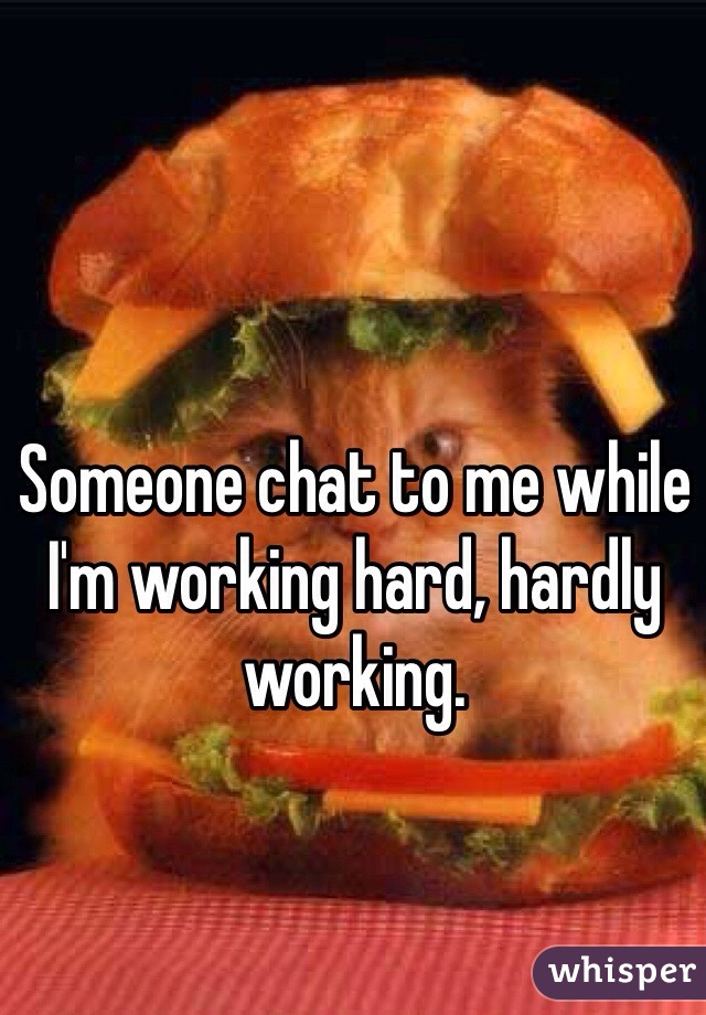 Someone chat to me while I'm working hard, hardly working.