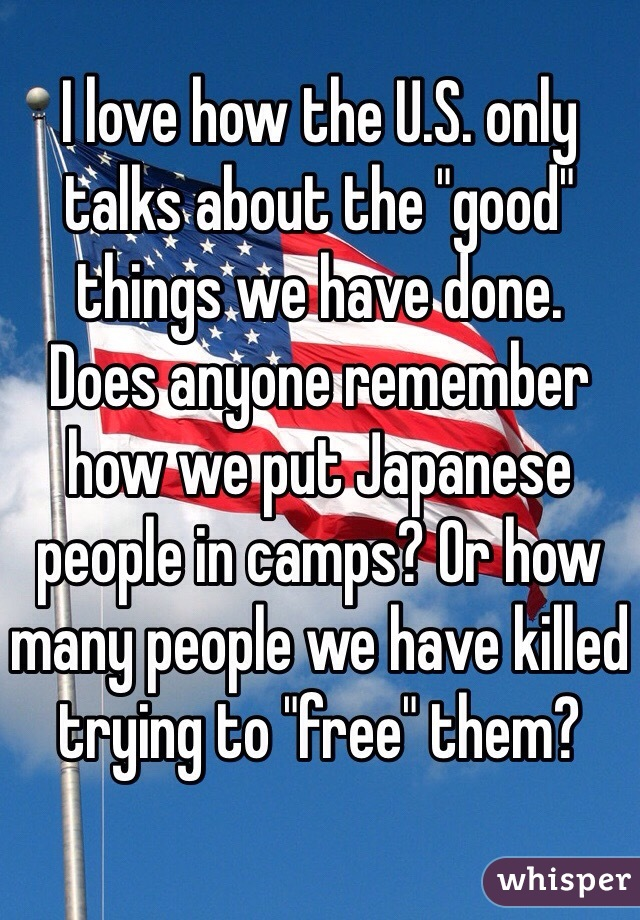 """I love how the U.S. only talks about the """"good"""" things we have done. Does anyone remember how we put Japanese people in camps? Or how many people we have killed trying to """"free"""" them?"""