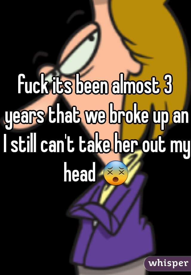 fuck its been almost 3 years that we broke up an I still can't take her out my head 😵