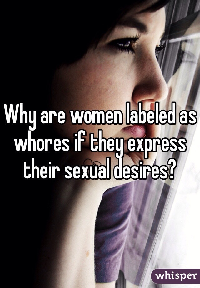 Why are women labeled as whores if they express their sexual desires?