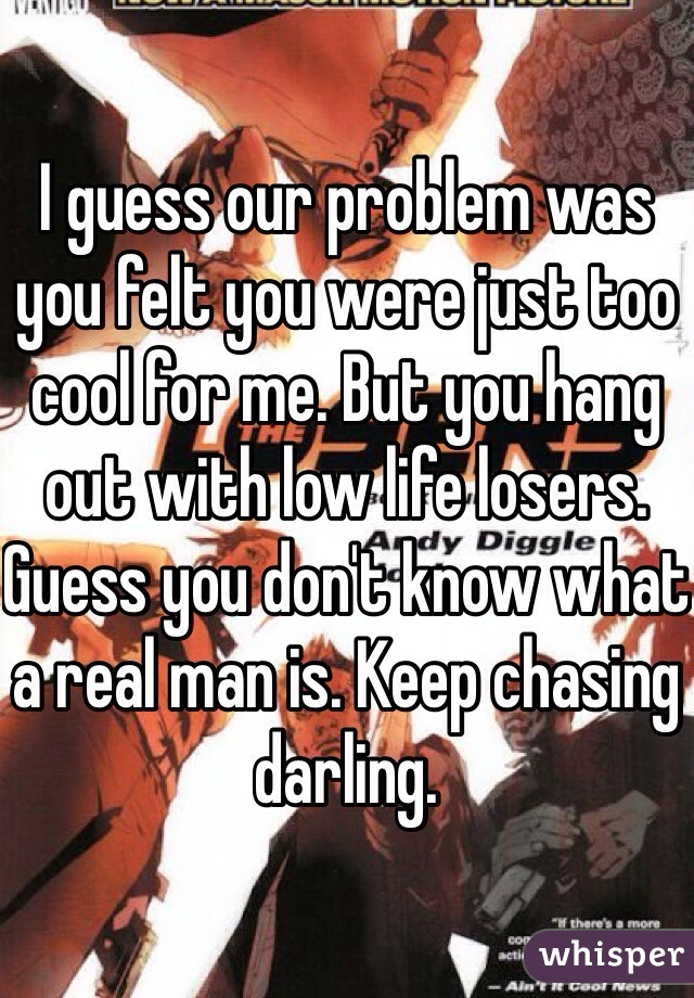 I guess our problem was you felt you were just too cool for me. But you hang out with low life losers. Guess you don't know what a real man is. Keep chasing darling.