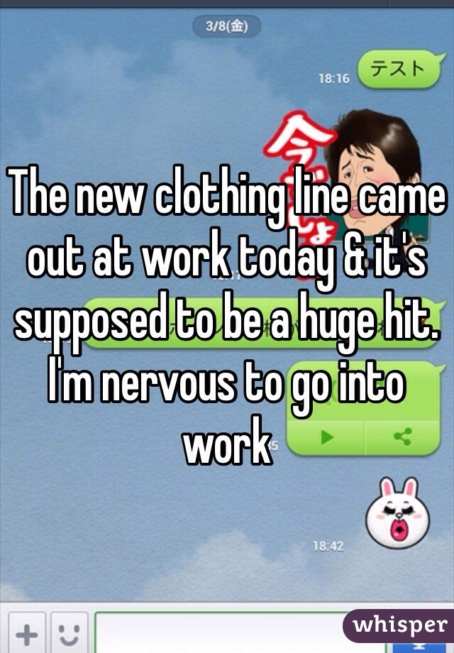 The new clothing line came out at work today & it's supposed to be a huge hit. I'm nervous to go into work