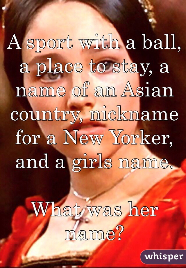 A sport with a ball, a place to stay, a name of an Asian country, nickname for a New Yorker, and a girls name.   What was her name?