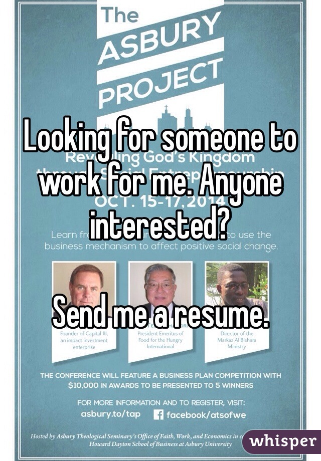Looking for someone to work for me. Anyone interested?  Send me a resume.